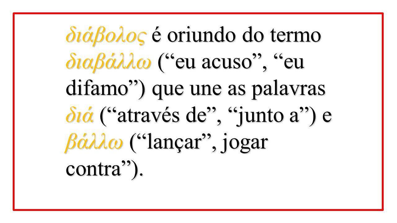 διάβολος é oriundo do termo διαβάλλω ( eu acuso , eu difamo ) que une as palavras διά ( através de , junto a ) e βάλλω ( lançar , jogar contra ).