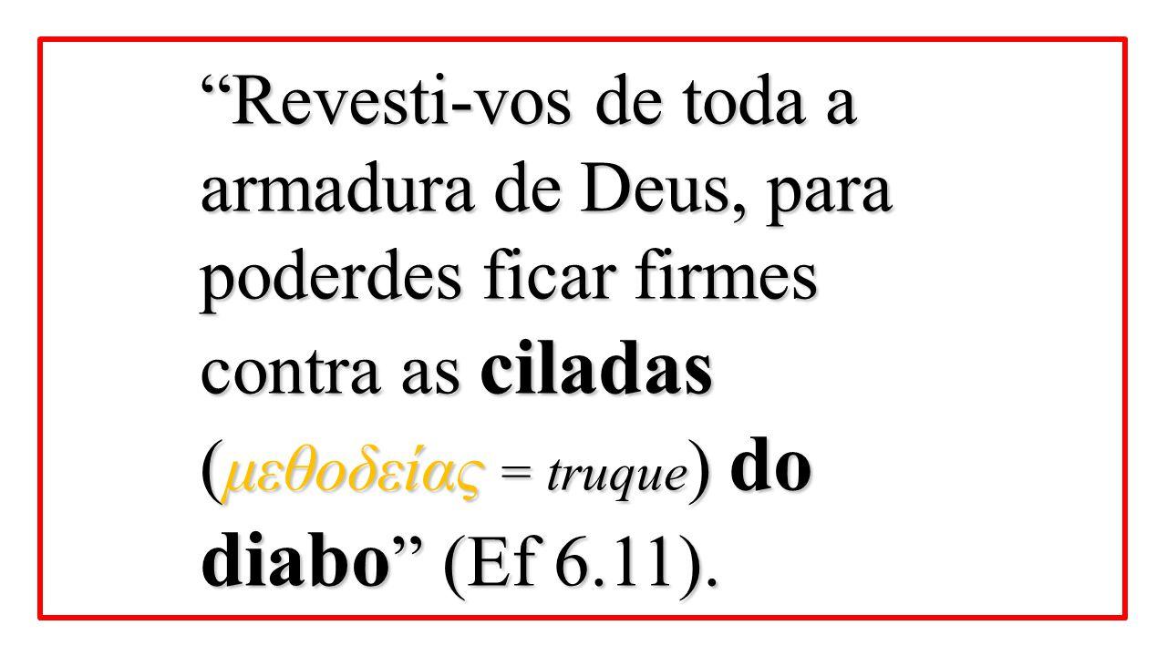 Revesti-vos de toda a armadura de Deus, para poderdes ficar firmes contra as ciladas (μεθοδείας = truque) do diabo (Ef 6.11).