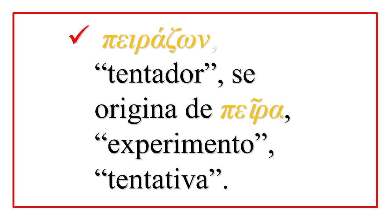 πειράζων, tentador , se origina de πεῖρα, experimento , tentativa .