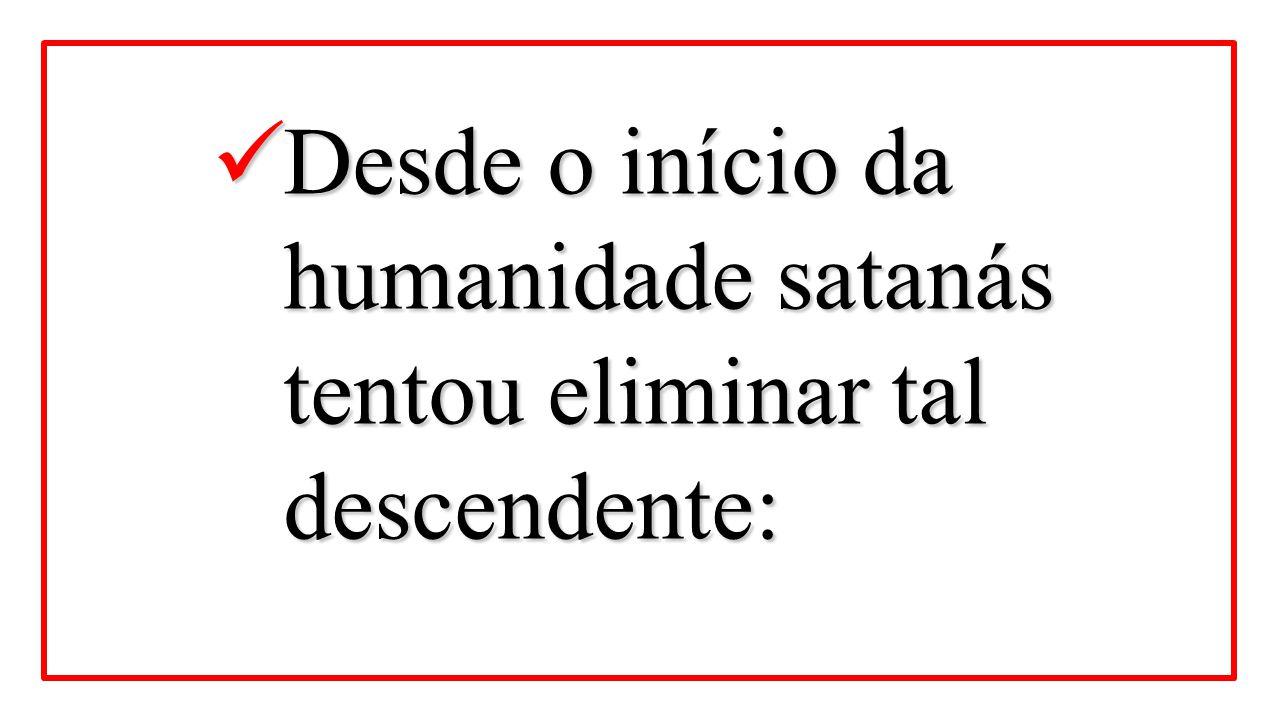 Desde o início da humanidade satanás tentou eliminar tal descendente: