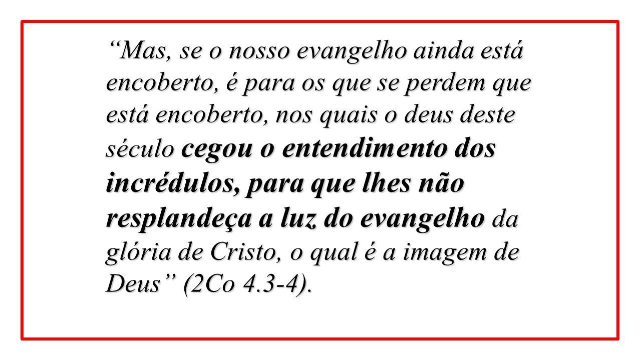 Mas, se o nosso evangelho ainda está encoberto, é para os que se perdem que está encoberto, nos quais o deus deste século cegou o entendimento dos incrédulos, para que lhes não resplandeça a luz do evangelho da glória de Cristo, o qual é a imagem de Deus (2Co 4.3-4).