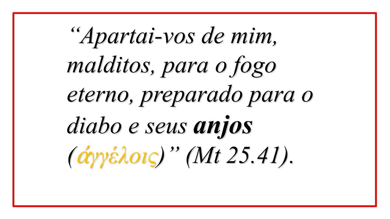 Apartai-vos de mim, malditos, para o fogo eterno, preparado para o diabo e seus anjos (ἀγγέλοις) (Mt 25.41).