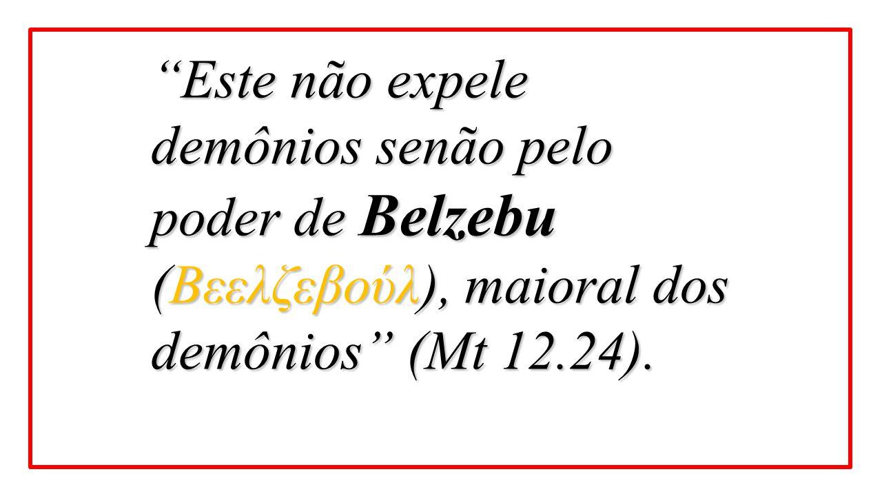 Este não expele demônios senão pelo poder de Belzebu (Βεελζεβούλ), maioral dos demônios (Mt 12.24).