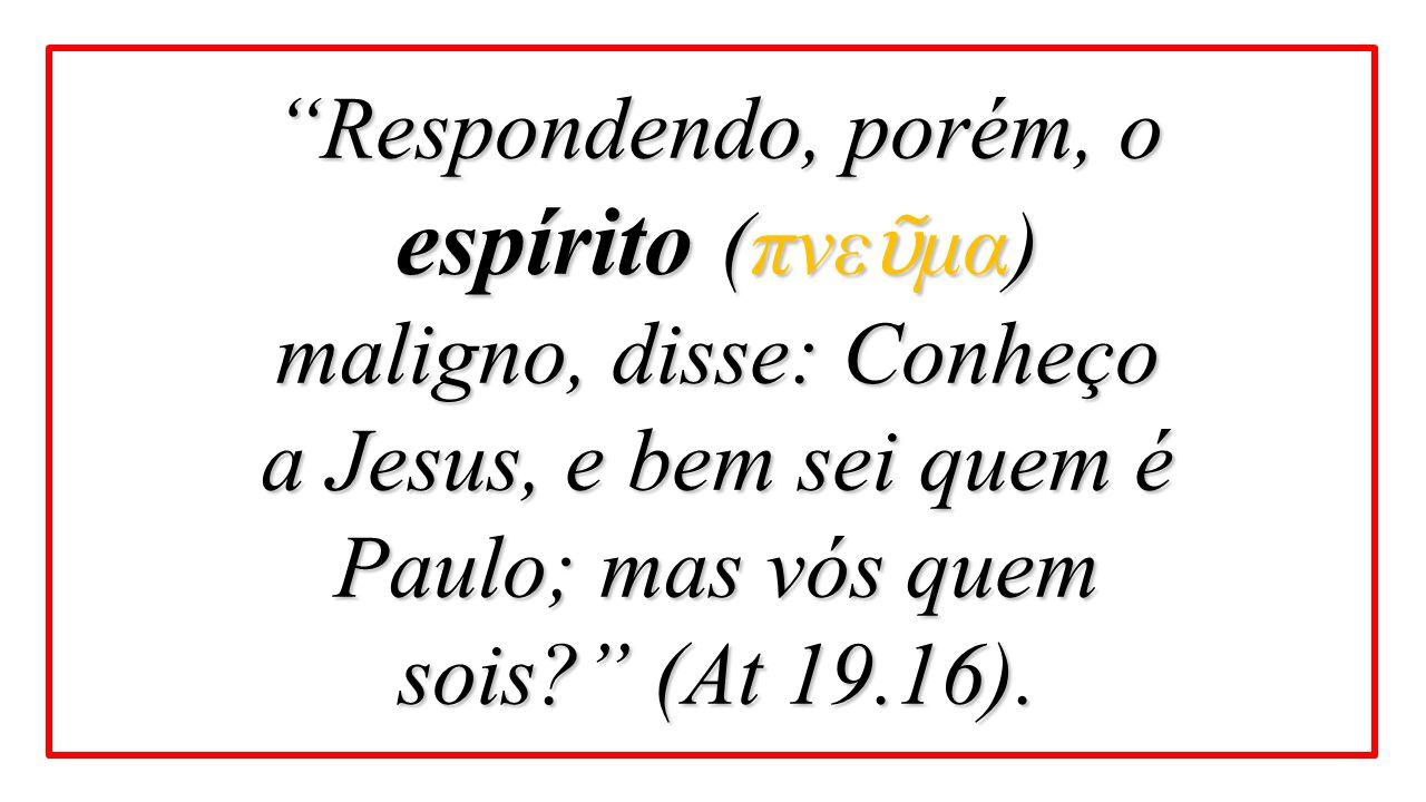 Respondendo, porém, o espírito (πνεῦμα) maligno, disse: Conheço a Jesus, e bem sei quem é Paulo; mas vós quem sois (At 19.16).