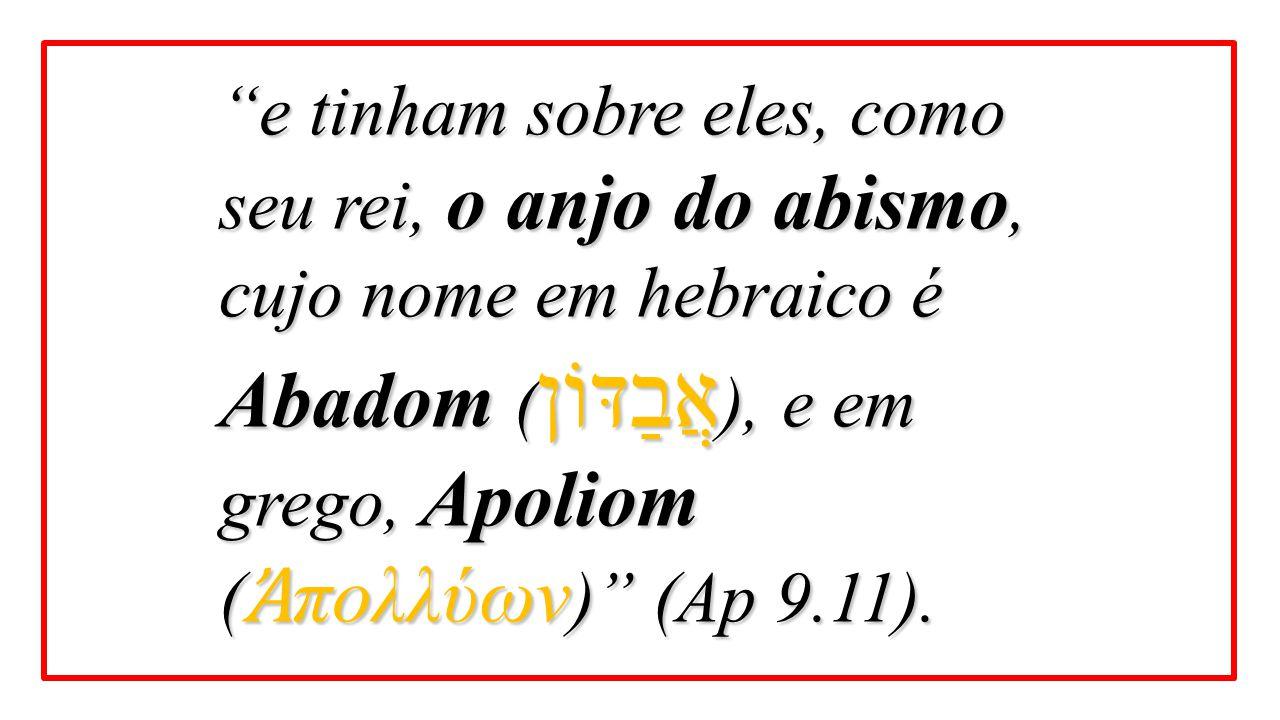 e tinham sobre eles, como seu rei, o anjo do abismo, cujo nome em hebraico é Abadom (אֲבַדּוֹן), e em grego, Apoliom (Ἀπολλύων) (Ap 9.11).