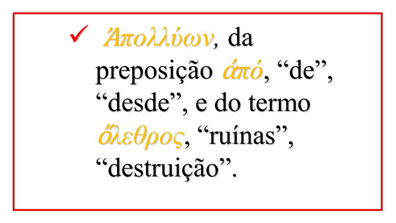 Ἀπολλύων, da preposição ἀπό, de , desde , e do termo ὄλεθρος, ruínas , destruição .