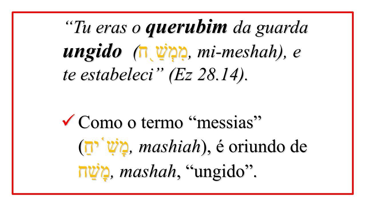 Tu eras o querubim da guarda ungido (מִמְשַׁ֖ח, mi-meshah), e te estabeleci (Ez 28.14).