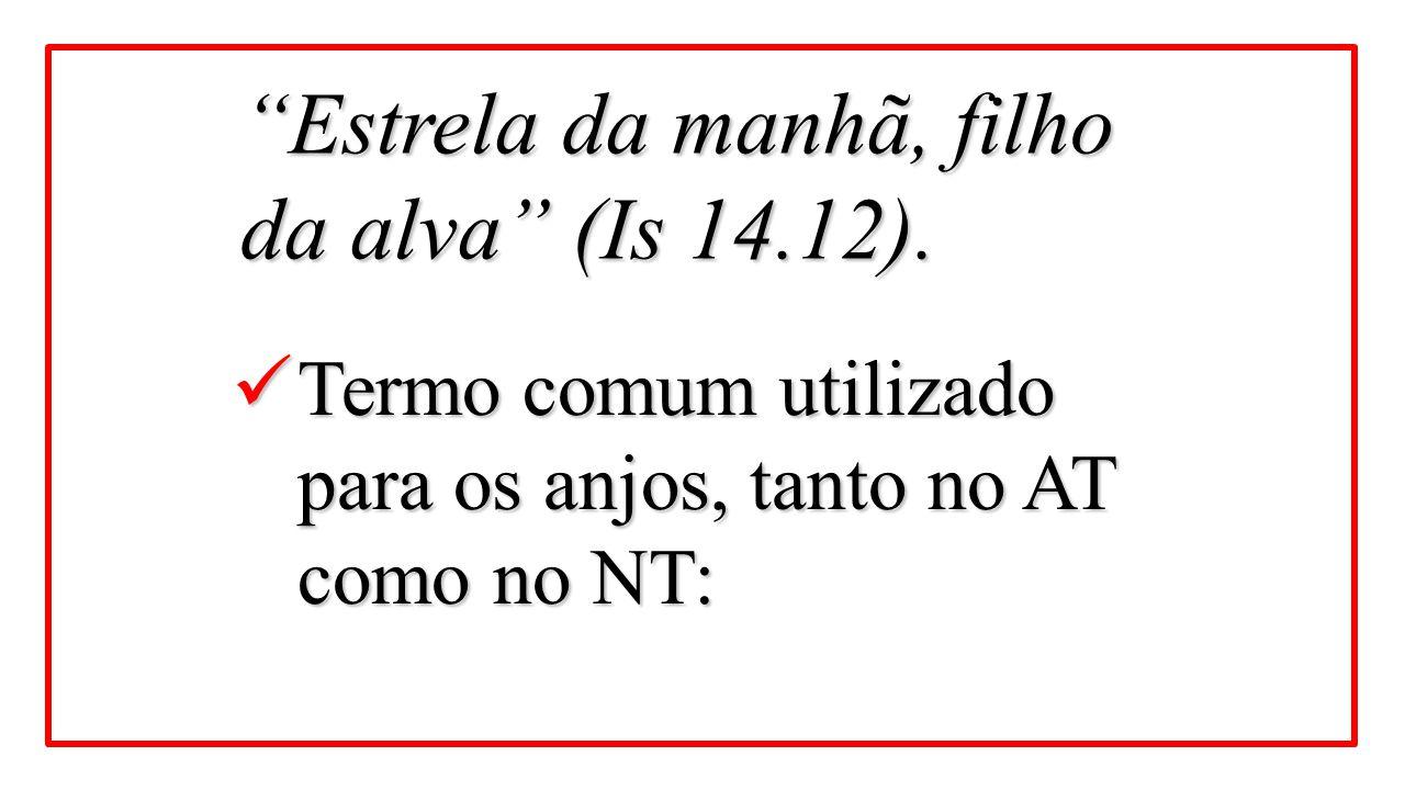 Estrela da manhã, filho da alva (Is 14.12).