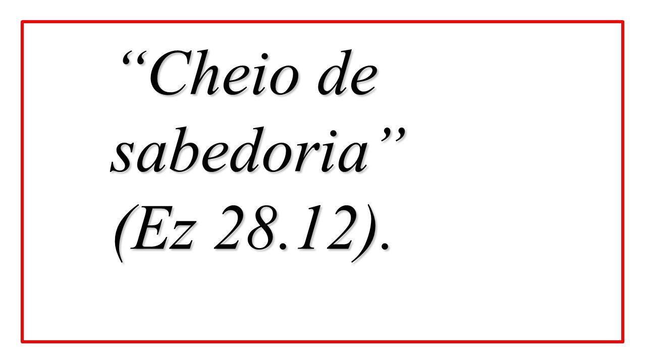 Cheio de sabedoria (Ez 28.12).