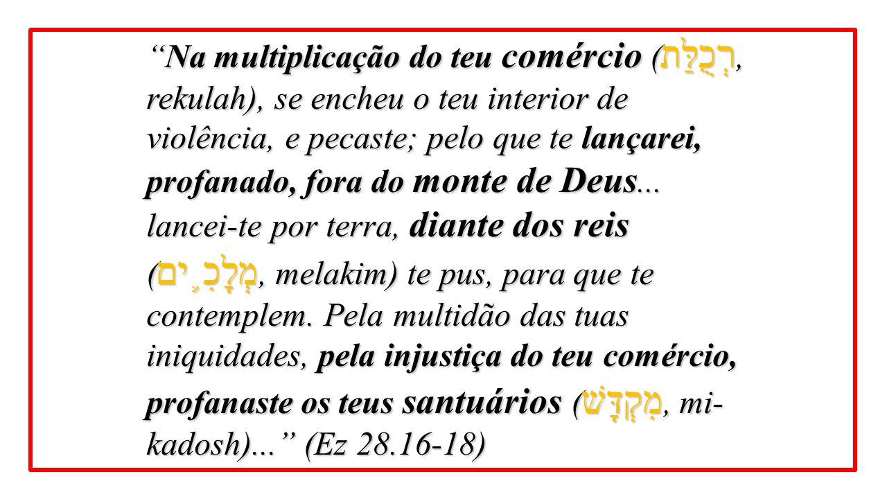 Na multiplicação do teu comércio (רְכֻלַּת, rekulah), se encheu o teu interior de violência, e pecaste; pelo que te lançarei, profanado, fora do monte de Deus...