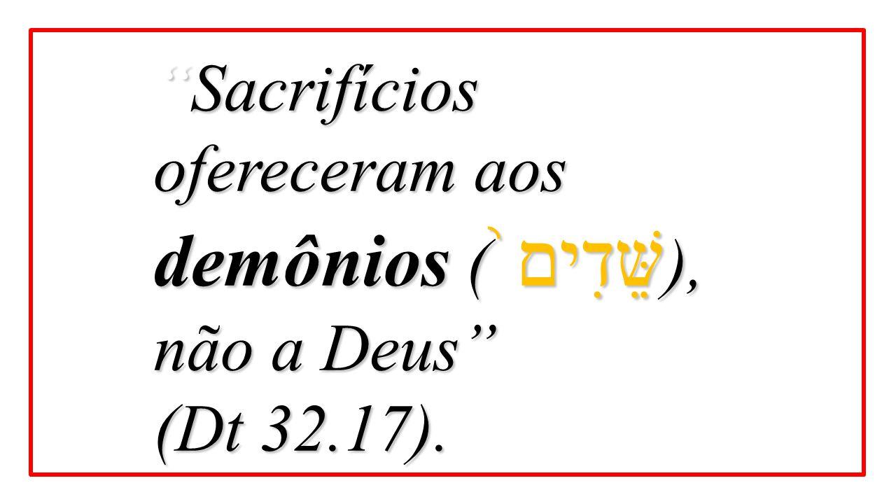 Sacrifícios ofereceram aos demônios (שֵּׁדִים֙), não a Deus