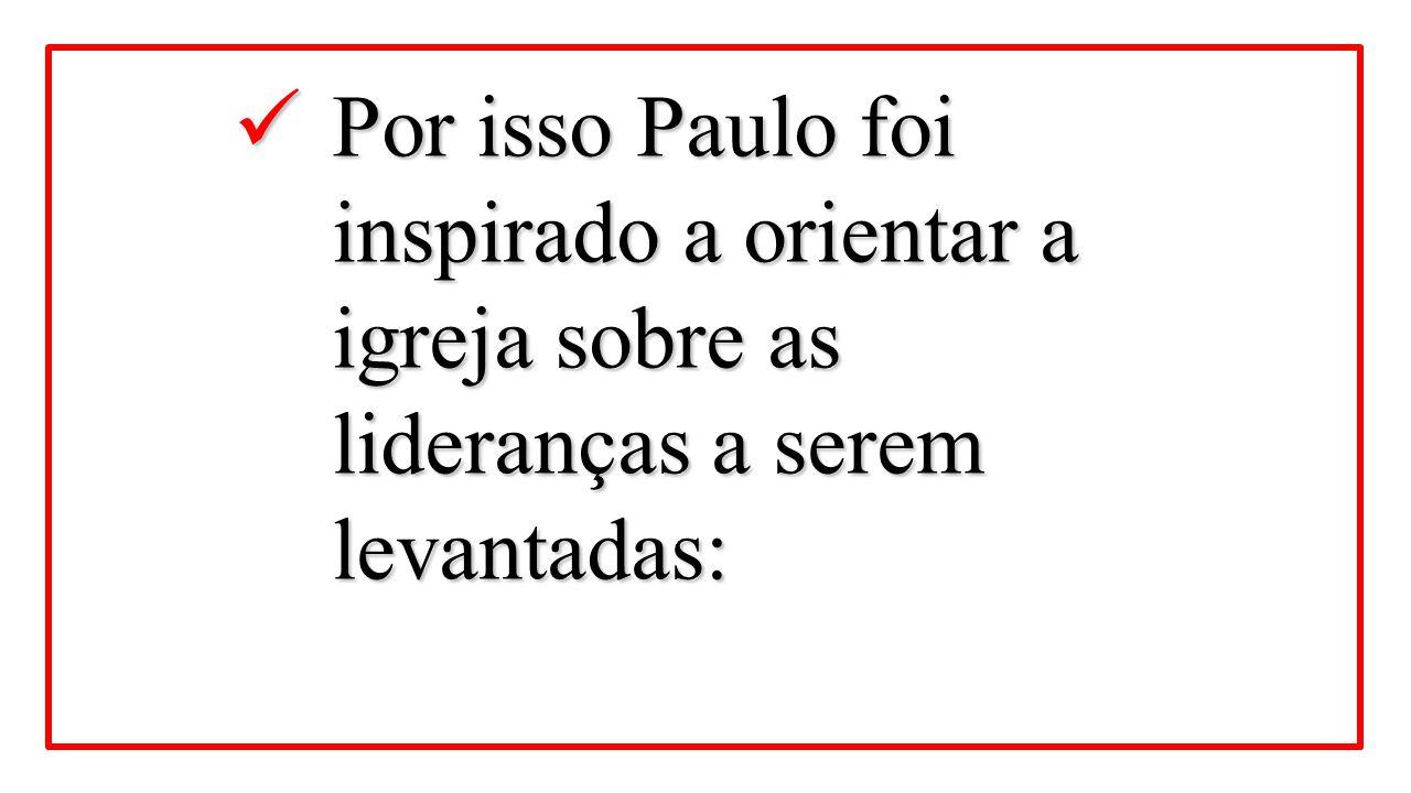 Por isso Paulo foi inspirado a orientar a igreja sobre as lideranças a serem levantadas: