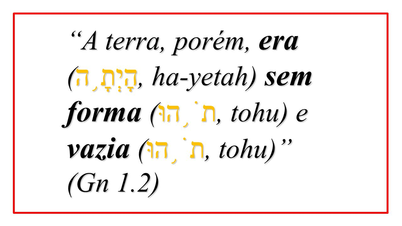A terra, porém, era (הָיְתָ֥ה, ha-yetah) sem forma (תֹ֥הוּ, tohu) e vazia (תֹ֥הוּ, tohu)