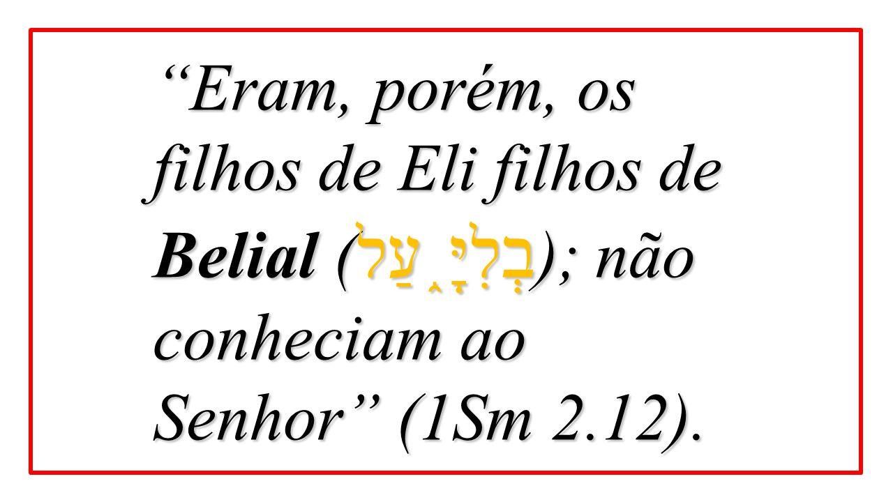 Eram, porém, os filhos de Eli filhos de Belial (בְלִיָּ֑עַל); não conheciam ao Senhor (1Sm 2.12).