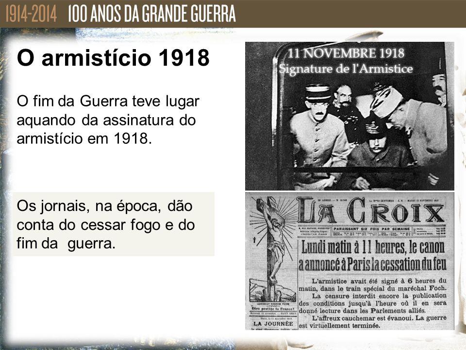 O armistício 1918 O fim da Guerra teve lugar aquando da assinatura do armistício em 1918.