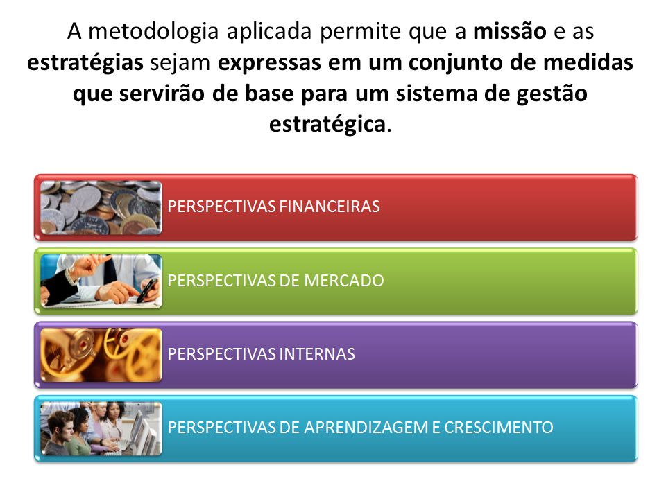 A metodologia aplicada permite que a missão e as estratégias sejam expressas em um conjunto de medidas que servirão de base para um sistema de gestão estratégica.