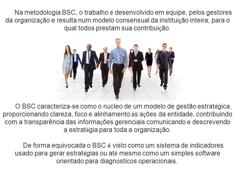 Na metodologia BSC, o trabalho é desenvolvido em equipe, pelos gestores da organização e resulta num modelo consensual da instituição inteira, para o qual todos prestam sua contribuição.