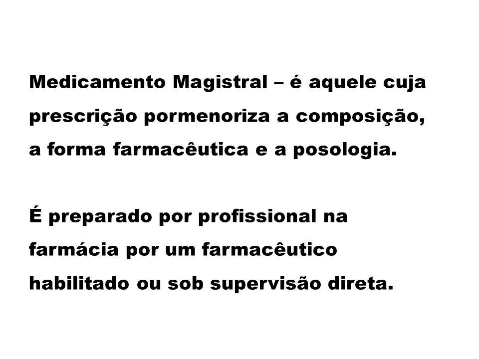 Medicamento Magistral – é aquele cuja prescrição pormenoriza a composição, a forma farmacêutica e a posologia.