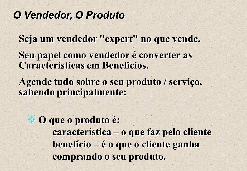 O Vendedor, O Produto Seja um vendedor expert no que vende. Seu papel como vendedor é converter as Características em Benefícios.