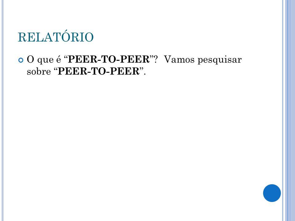 RELATÓRIO O que é PEER-TO-PEER Vamos pesquisar sobre PEER-TO-PEER .