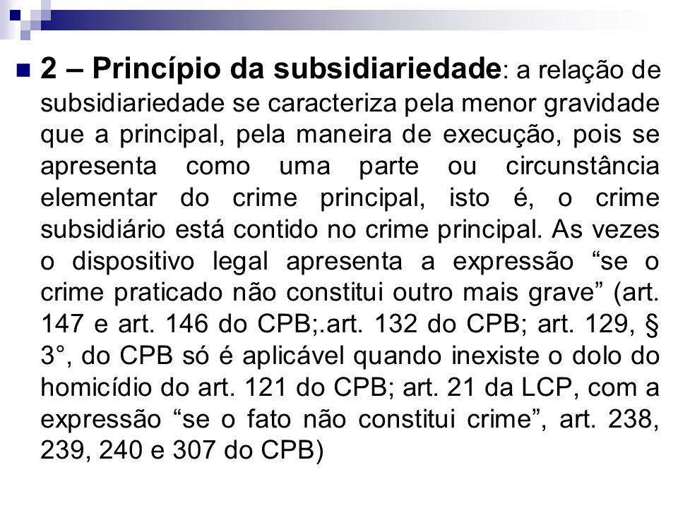 2 – Princípio da subsidiariedade: a relação de subsidiariedade se caracteriza pela menor gravidade que a principal, pela maneira de execução, pois se apresenta como uma parte ou circunstância elementar do crime principal, isto é, o crime subsidiário está contido no crime principal.