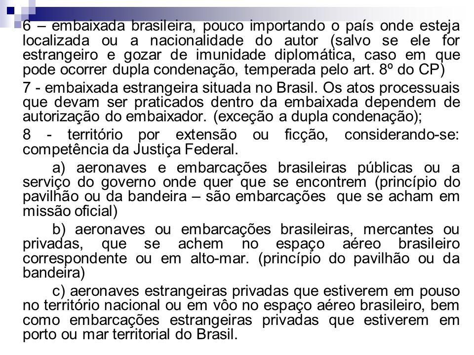 6 – embaixada brasileira, pouco importando o país onde esteja localizada ou a nacionalidade do autor (salvo se ele for estrangeiro e gozar de imunidade diplomática, caso em que pode ocorrer dupla condenação, temperada pelo art. 8º do CP)