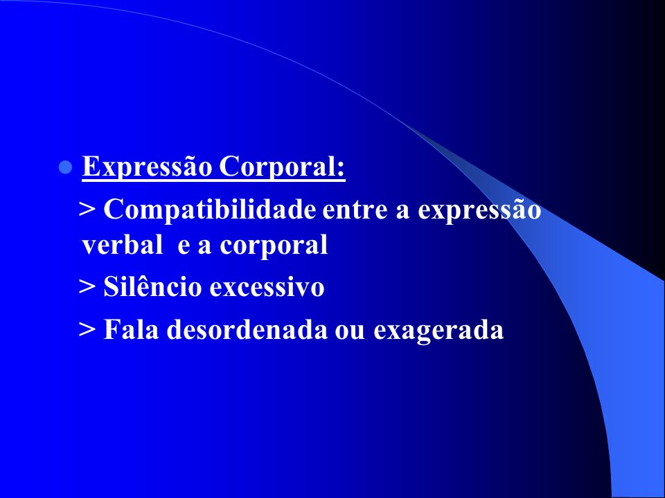 Expressão Corporal: > Compatibilidade entre a expressão verbal e a corporal. > Silêncio excessivo.