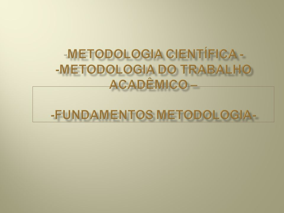 -METODOLOGIA CIENTÍFICA - -METODOLOGIA DO TRABALHO ACADÊMICO – -FUNDAMENTOS METODOLOGIA-