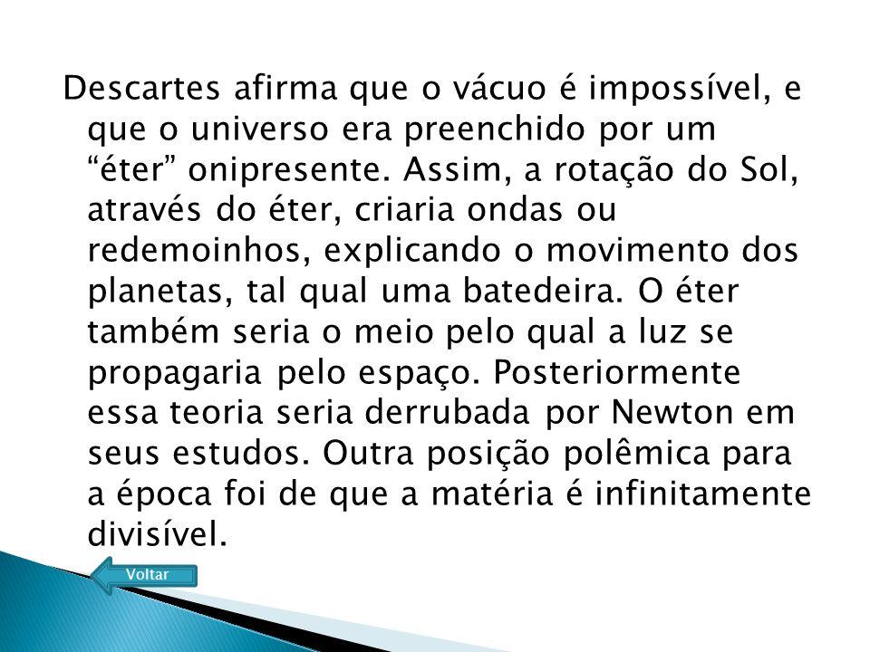 Descartes afirma que o vácuo é impossível, e que o universo era preenchido por um éter onipresente. Assim, a rotação do Sol, através do éter, criaria ondas ou redemoinhos, explicando o movimento dos planetas, tal qual uma batedeira. O éter também seria o meio pelo qual a luz se propagaria pelo espaço. Posteriormente essa teoria seria derrubada por Newton em seus estudos. Outra posição polêmica para a época foi de que a matéria é infinitamente divisível.