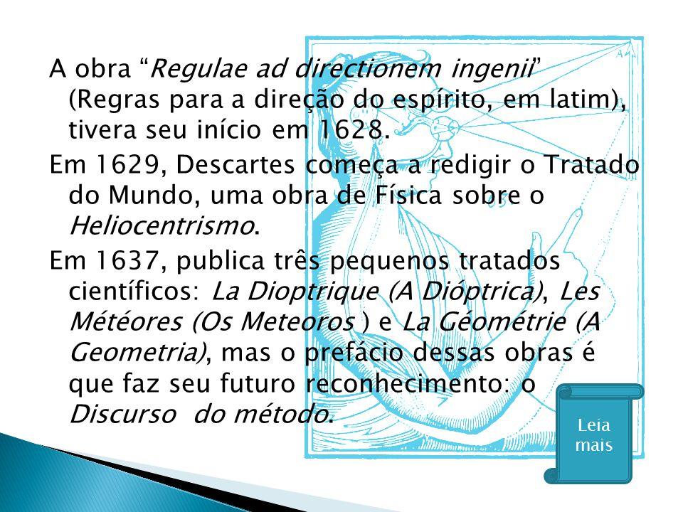 A obra Regulae ad directionem ingenii (Regras para a direção do espírito, em latim), tivera seu início em 1628. Em 1629, Descartes começa a redigir o Tratado do Mundo, uma obra de Física sobre o Heliocentrismo. Em 1637, publica três pequenos tratados científicos: La Dioptrique (A Dióptrica), Les Météores (Os Meteoros ) e La Géométrie (A Geometria), mas o prefácio dessas obras é que faz seu futuro reconhecimento: o Discurso do método.
