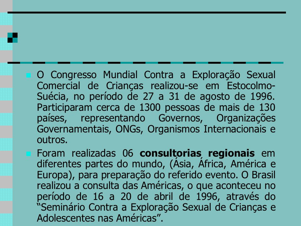 O Congresso Mundial Contra a Exploração Sexual Comercial de Crianças realizou-se em Estocolmo-Suécia, no período de 27 a 31 de agosto de 1996. Participaram cerca de 1300 pessoas de mais de 130 países, representando Governos, Organizações Governamentais, ONGs, Organismos Internacionais e outros.