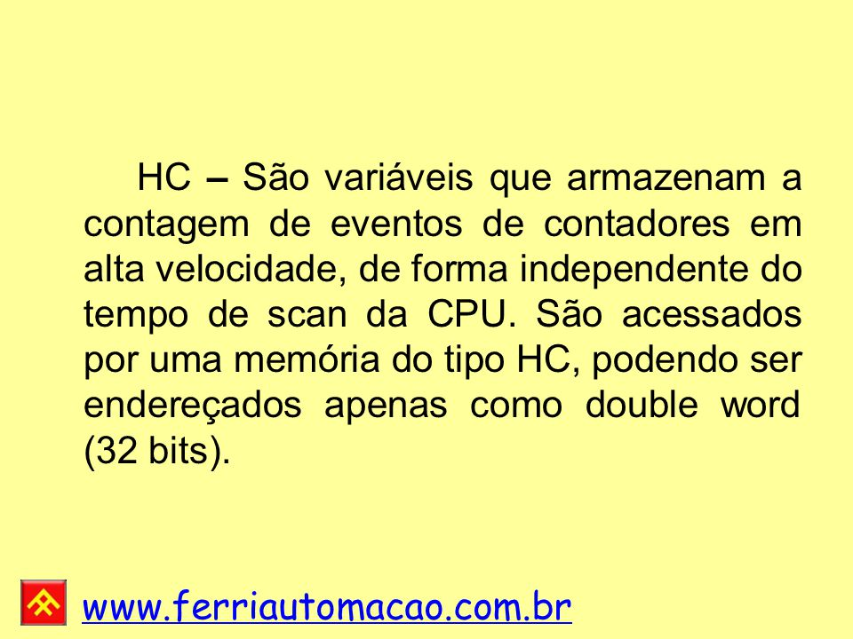 HC – São variáveis que armazenam a contagem de eventos de contadores em alta velocidade, de forma independente do tempo de scan da CPU.