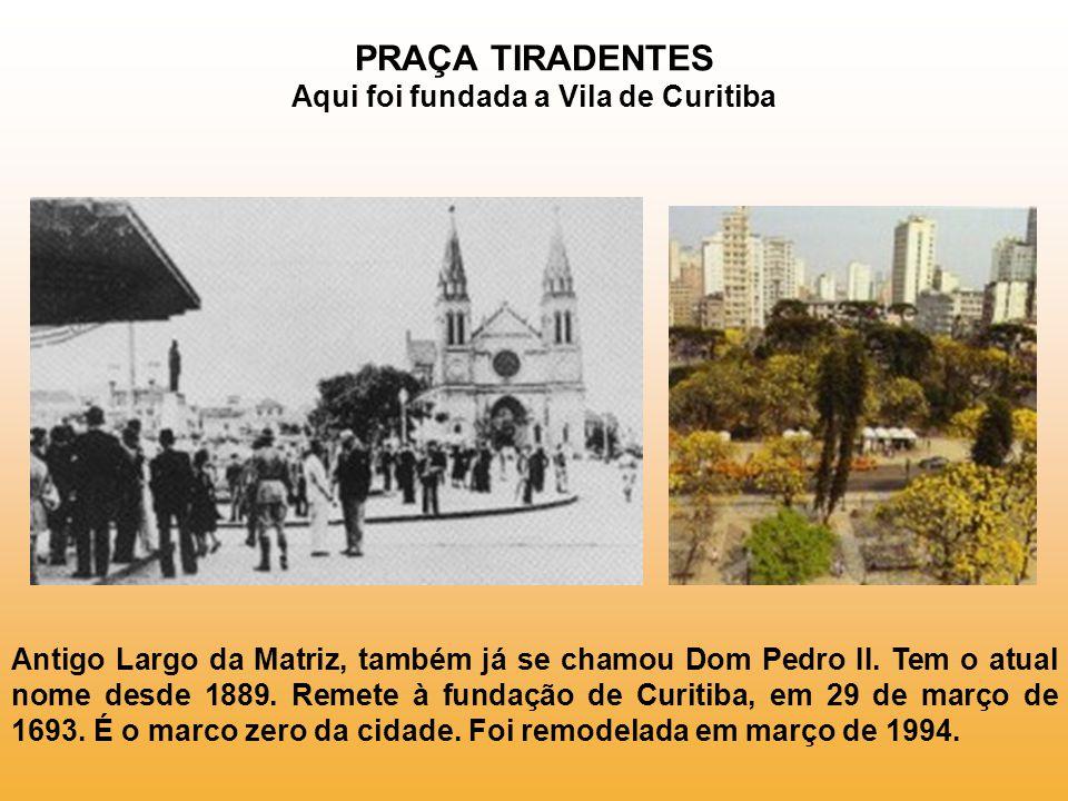 PRAÇA TIRADENTES Aqui foi fundada a Vila de Curitiba