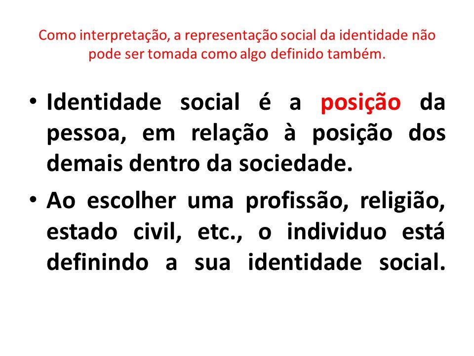 Como interpretação, a representação social da identidade não pode ser tomada como algo definido também.