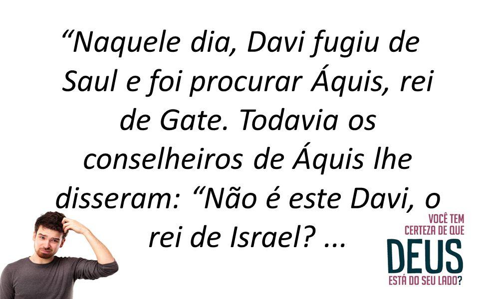 Naquele dia, Davi fugiu de Saul e foi procurar Áquis, rei de Gate