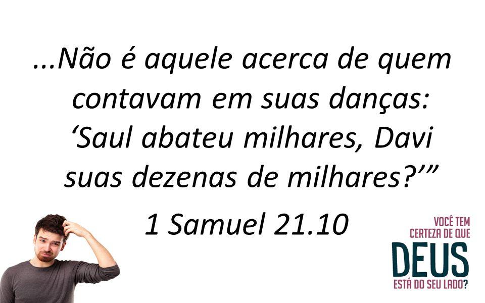 ...Não é aquele acerca de quem contavam em suas danças: 'Saul abateu milhares, Davi suas dezenas de milhares ' 1 Samuel 21.10