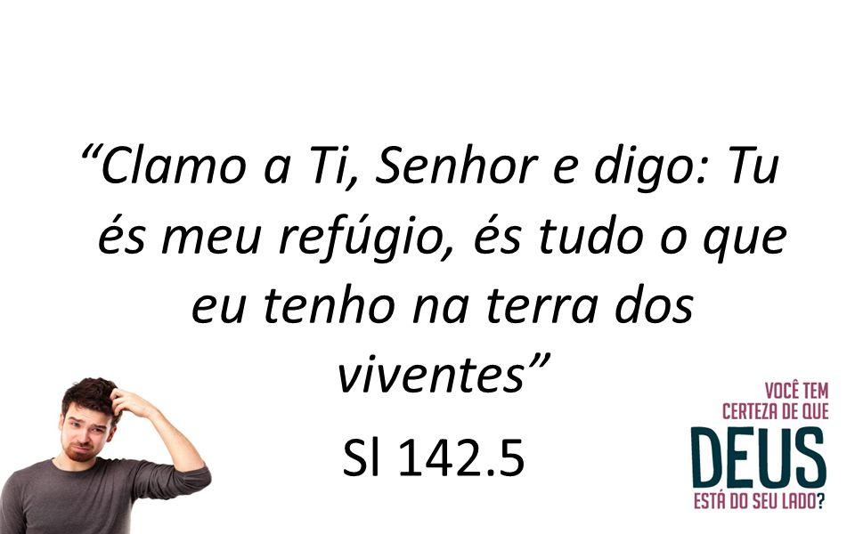 Clamo a Ti, Senhor e digo: Tu és meu refúgio, és tudo o que eu tenho na terra dos viventes Sl 142.5
