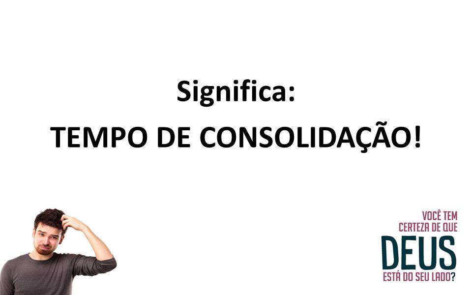 Significa: TEMPO DE CONSOLIDAÇÃO!