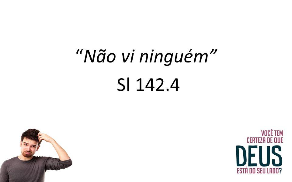 Não vi ninguém Sl 142.4