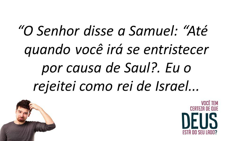 O Senhor disse a Samuel: Até quando você irá se entristecer por causa de Saul .