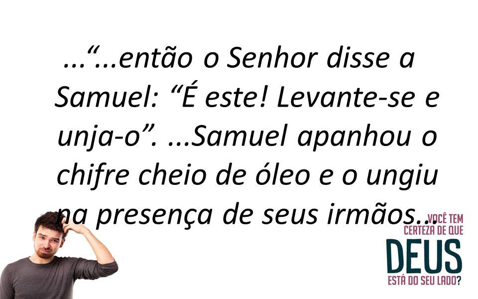 . então o Senhor disse a Samuel: É este. Levante-se e unja-o