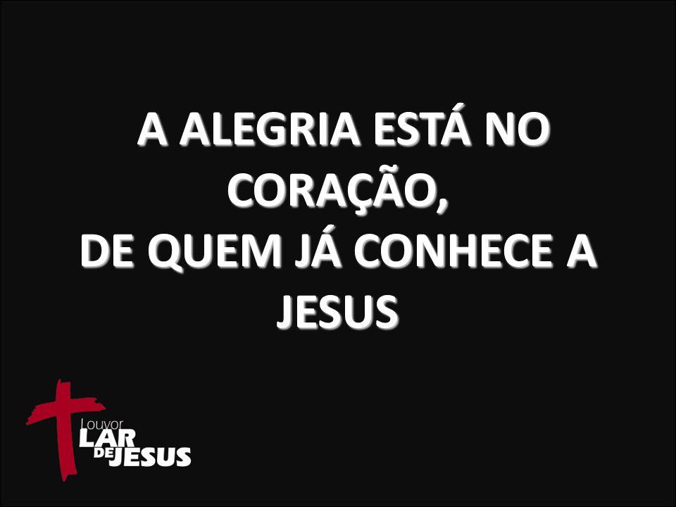 A ALEGRIA ESTÁ NO CORAÇÃO, DE QUEM JÁ CONHECE A JESUS