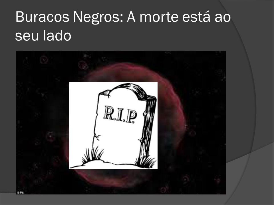 Buracos Negros: A morte está ao seu lado