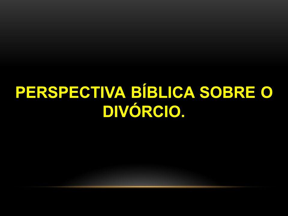 PERSPECTIVA BÍBLICA SOBRE O DIVÓRCIO.