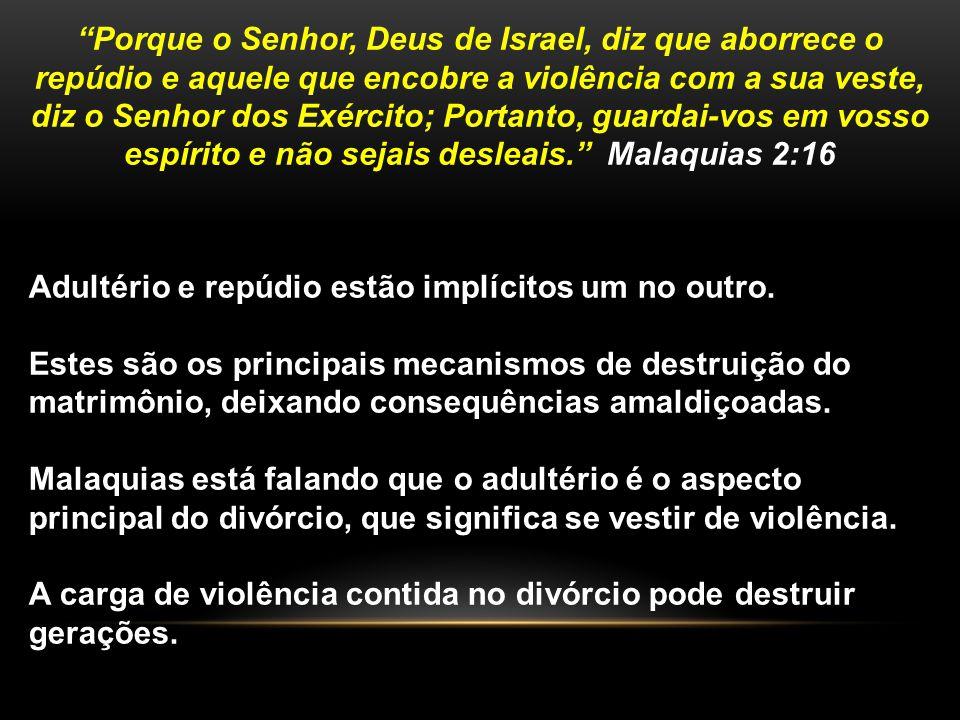 Porque o Senhor, Deus de Israel, diz que aborrece o repúdio e aquele que encobre a violência com a sua veste, diz o Senhor dos Exército; Portanto, guardai-vos em vosso espírito e não sejais desleais. Malaquias 2:16
