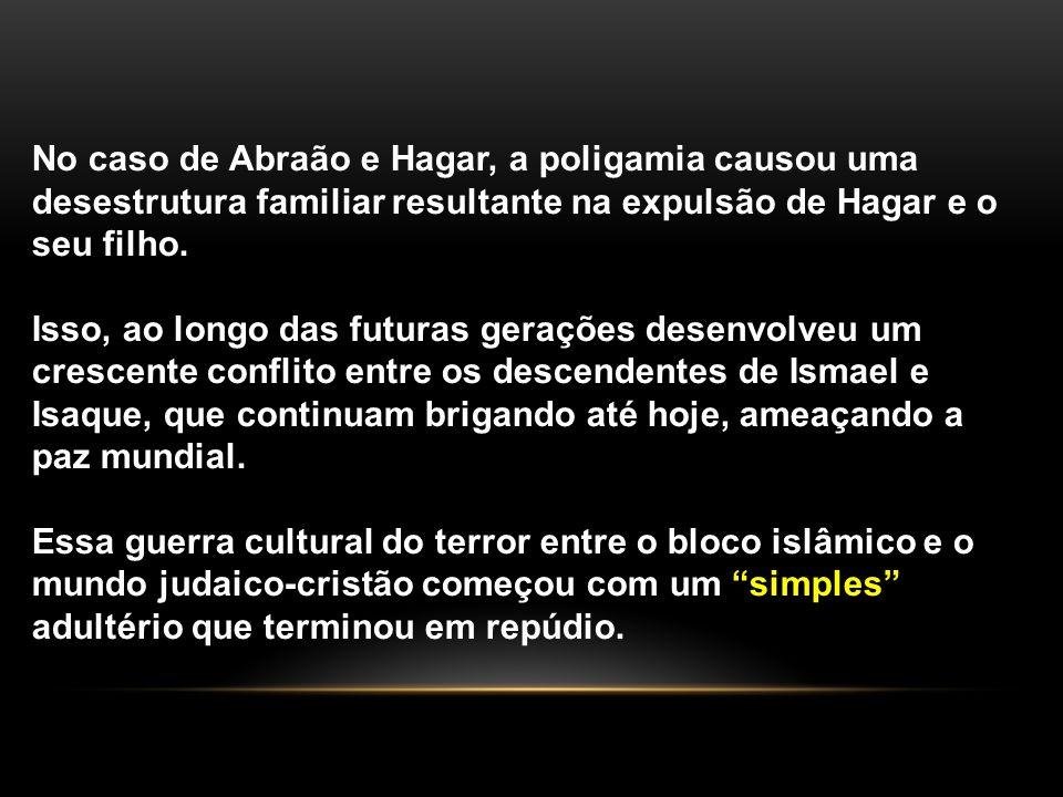 No caso de Abraão e Hagar, a poligamia causou uma desestrutura familiar resultante na expulsão de Hagar e o seu filho.