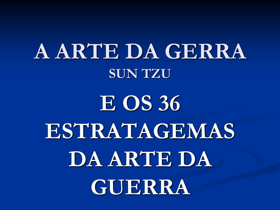 E OS 36 ESTRATAGEMAS DA ARTE DA GUERRA