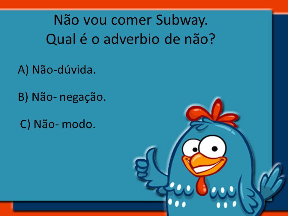 Não vou comer Subway. Qual é o adverbio de não A) Não-dúvida.