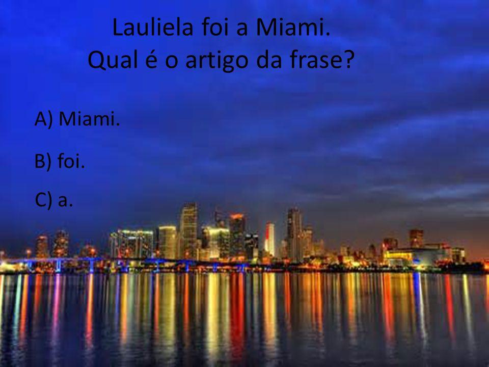 Lauliela foi a Miami. Qual é o artigo da frase A) Miami. B) foi.