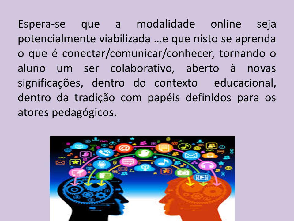 Espera-se que a modalidade online seja potencialmente viabilizada …e que nisto se aprenda o que é conectar/comunicar/conhecer, tornando o aluno um ser colaborativo, aberto à novas significações, dentro do contexto educacional, dentro da tradição com papéis definidos para os atores pedagógicos.